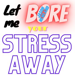 Let me bore your STRESS AWAY