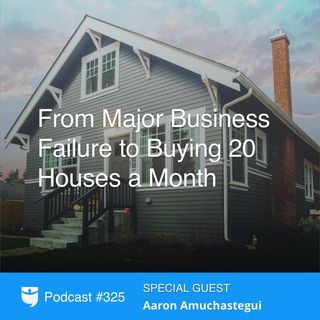 325: From Major Business Failure to Buying 20 Houses a Month With Aaron Amuchastegui