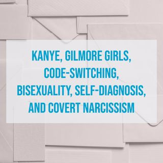 Kanye, Gilmore Girls, Code-Switching, Bisexuality, Self-Diagnosis, and Covert Narcissism