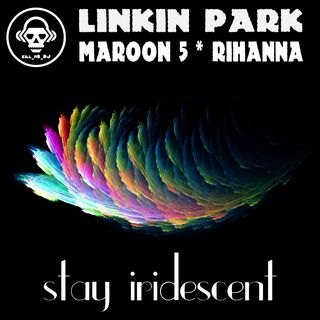 Kill_mR_DJ - Stay Iridescent (Linkin Park VS Maroon 5 VS Rihanna)