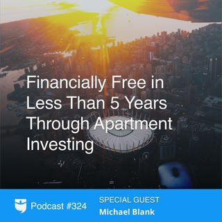 324: Financially Free in Less Than 5 Years Through Apartment Investing With Michael Blank