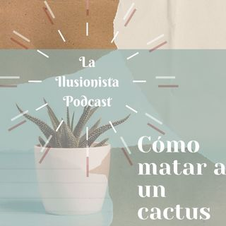La Ilusionista: Cómo matar a un cactus