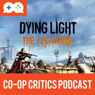 Co-Op Critics 022--Dying Light: The Following and Let's Play Quietly