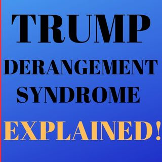 Trump Derangement Syndrome Explained!