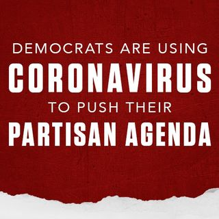 Democrats are Using #Coronavirus to Push their Partisan Agenda Instead of Focusing on the Health and Safety of Americans