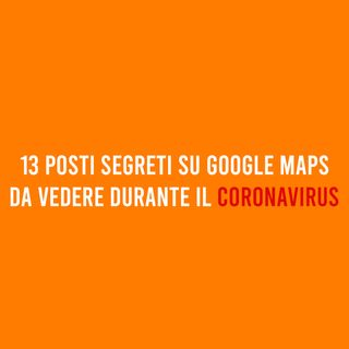 13 posti SEGRETI su Google Maps durante il CORONAVIRUS