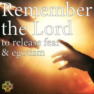 Remember the Lord to Release Fear & Egotism