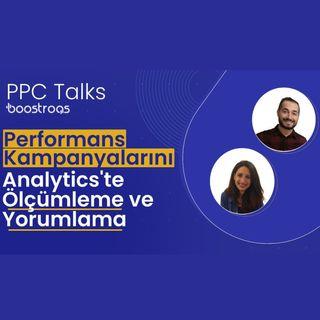 #10 PPC Talks: Performans Kampanyalarını Analytics'te Ölçümleme ve Yorumlama
