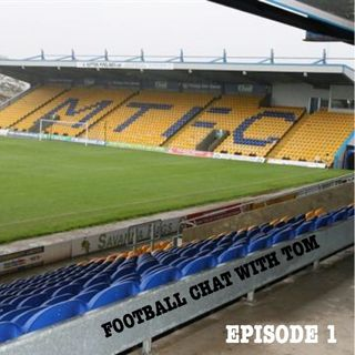 FOOTBALL CHAT WITH TOM EPISODE 1 MANSFIELD TOWN