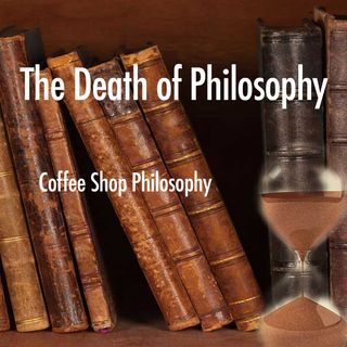 Coffee Shop Philosophy - Episode 32 - The Death of Philosophy