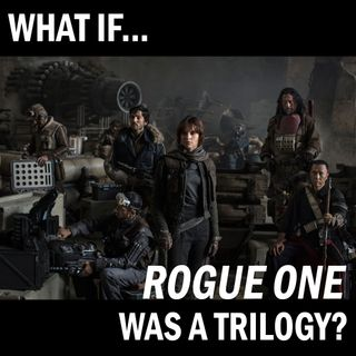 """What if """"Rogue One"""" was a Trilogy?"""