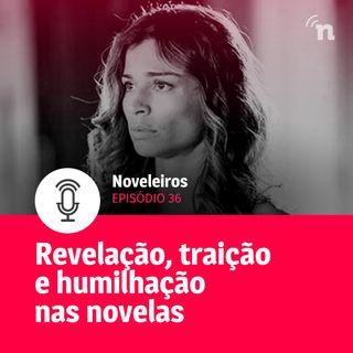#36 - Revelação, humilhação e traição causam reviravoltas nas novelas