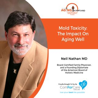03/03/21: Neil Nathan, MD | MOLD TOXICITY: ITS IMPACT ON AGING WELL | Aging in Portland with Mark Turnbull from ComForCare Portland