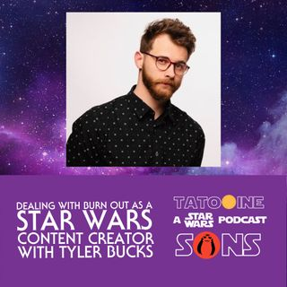 Dealing With Burn Out as a Star Wars Content Creator (with Tyler Bucks)