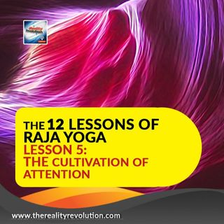 The 12 Lessons of Raja Yoga Lesson 5: The Cultivation of Attention - Exercises and Meditation