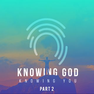 Knowing Him - knowing you (Part2)