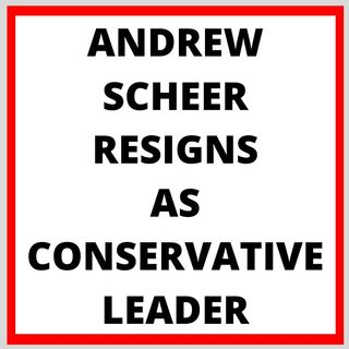 ANDREW SCHEER RESIGNS AS LEADER OF CONSERVATIVE PARTY OF CANADA