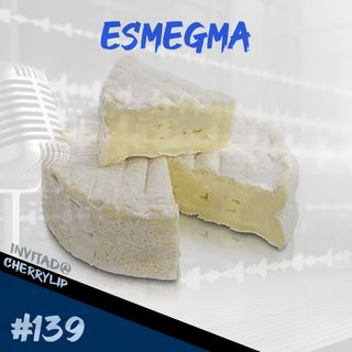 Episodio 139 - Esmegma