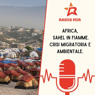 Africa, Sahel in fiamme. Crisi migratoria e ambientale.