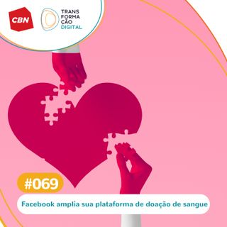 Transformação Digital CBN #69 - Facebook: Tecnologia no engajamento da doação de sangue