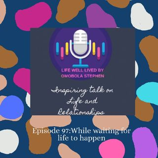 Episode 97: While Waiting For Life To Happen