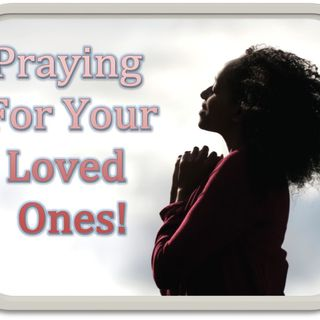 Praying For Your Loved Ones!