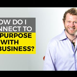 How do I Connect to My Purpose with My Business