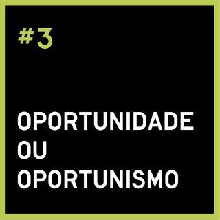 #3 Oportunidade ou Oportunismo?