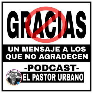 Un Mensaje A Los Que No Agradecen| El Pastor Urbano PODCAST
