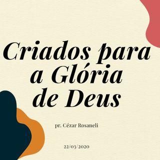 CRIADOS PARA A GLÓRIA DE DEUS // pr. Cézar Rosaneli