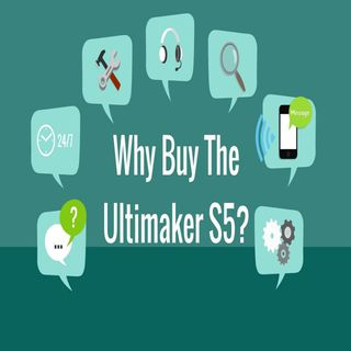 Why Buy The Ultimaker S5