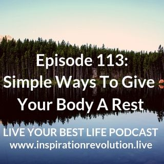 Ep 113 - Simple Ways To Give Your Body A Rest