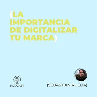 11 - Sebastián Rueda (La importancia de digitalizar tu marca)