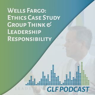 "Wells Fargo ""Ethics Case Study: Group Think & Leadership Responsibility"""