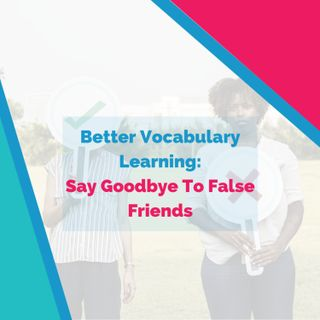 Better Vocabulary Learning: Say Goodbye To False Friends