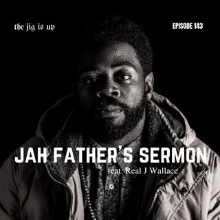 Episode 143: Jah Father's Sermon feat. Real J Wallace