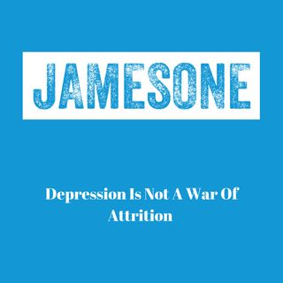 Depression Is Not A War Of Attrition