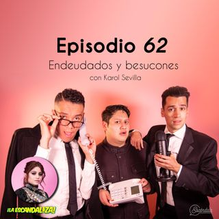 Ep 62 Endeudados y besuconescon Karol Sevilla