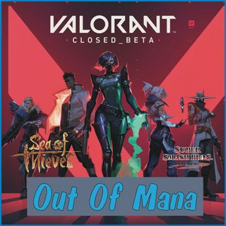 Out Of Mana #1 - Valorant Impressions, Sea of Thieves in 2020, and More!