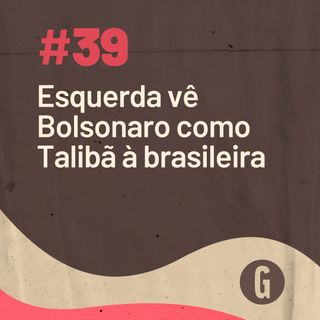 O Papo É #39: Esquerda vê Bolsonaro como Talibã à brasileira
