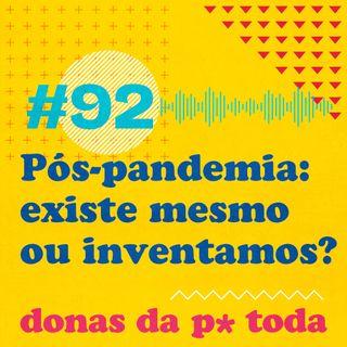 #092 - O pós-pandemia existe ou a gente está inventando?