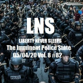 The Imminent Police State 05/04/20 Vol. 8 #82