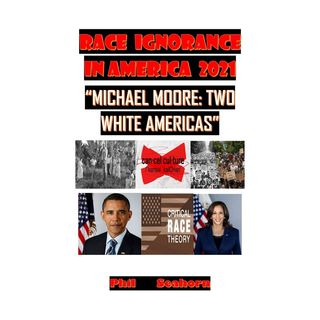 RACE IGNORANCE IN AMERICA 2021: MICHAEL MOORE TWO WHITE AMERICAS