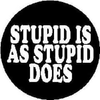 Stupid Is As Stupid Does..