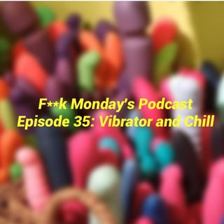 Episode 35- Vibrator and Chill