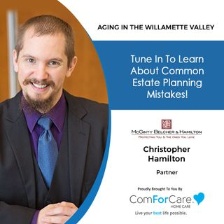 10/9/21: Attorney Christopher Hamilton   ESTATE PLANNING MISTAKES TO AVOID   Aging in the Willamette Valley with John Hughes