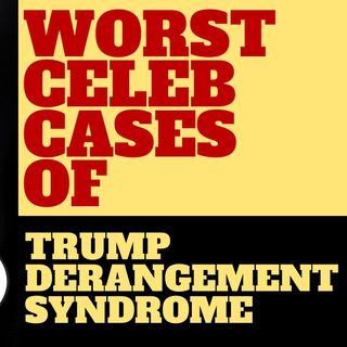 WORST CASES OF CELEBRITY TRUMP DERANGEMENT SYNDROME