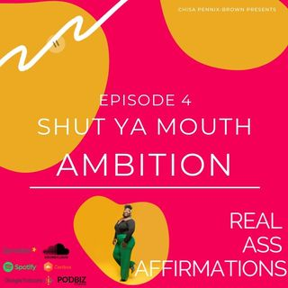 Real Ass Affirmations: Shut Ya Mouth Amibtion