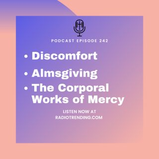 242: Discomfort, Almsgiving, & The Corporal Works of Mercy