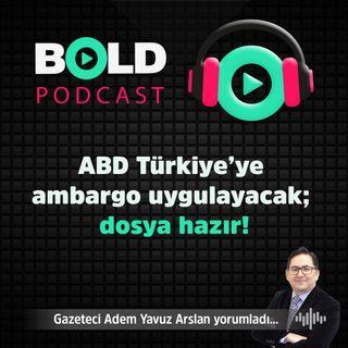 ABD Türkiye'ye ambargo uygulayacak; dosya hazır!